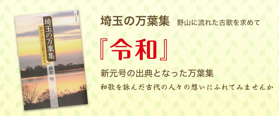 埼玉の万葉集 『令和』新元号の出典となった万葉集。県内の歌碑を知り古代の人々の想いに馳せてみませんか